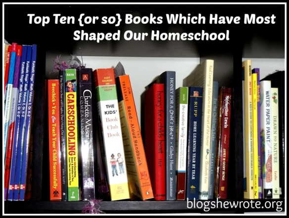Blog She Wrote: Top Ten or so Books Which Have Most Shaped Our Homeschool